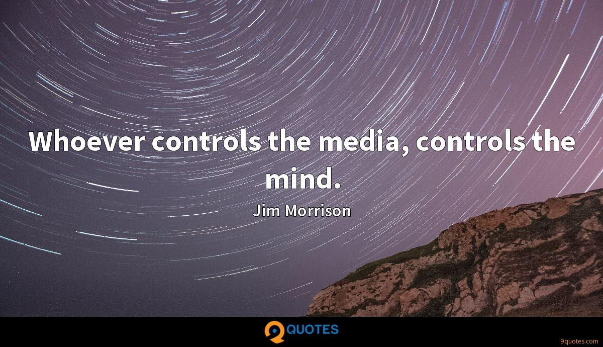 Whoever controls the media, controls the mind.