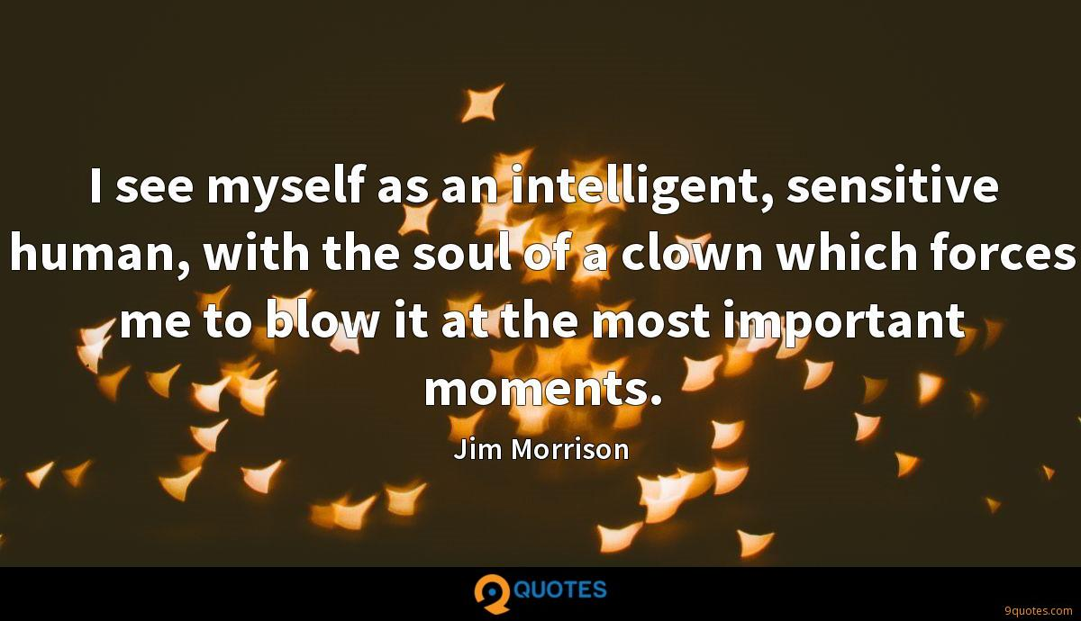 I see myself as an intelligent, sensitive human, with the soul of a clown which forces me to blow it at the most important moments.
