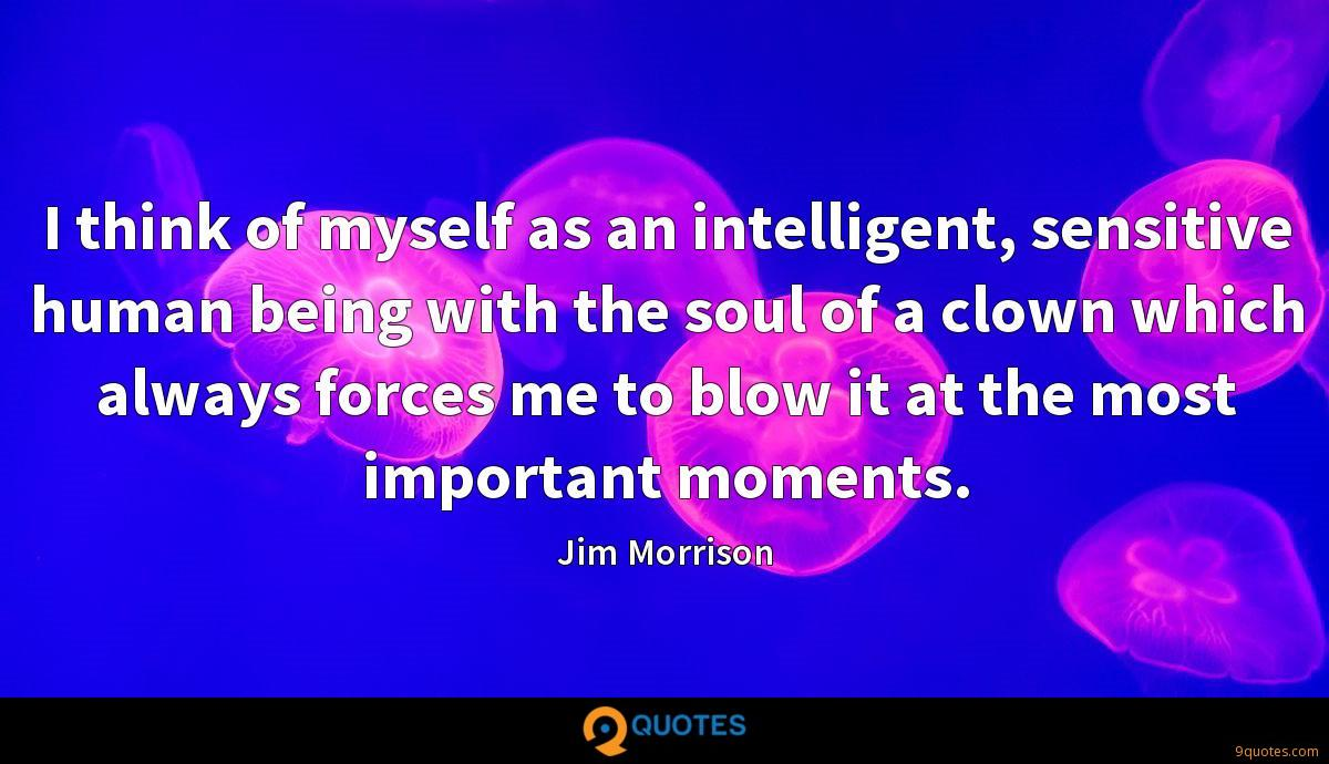 I think of myself as an intelligent, sensitive human being with the soul of a clown which always forces me to blow it at the most important moments.