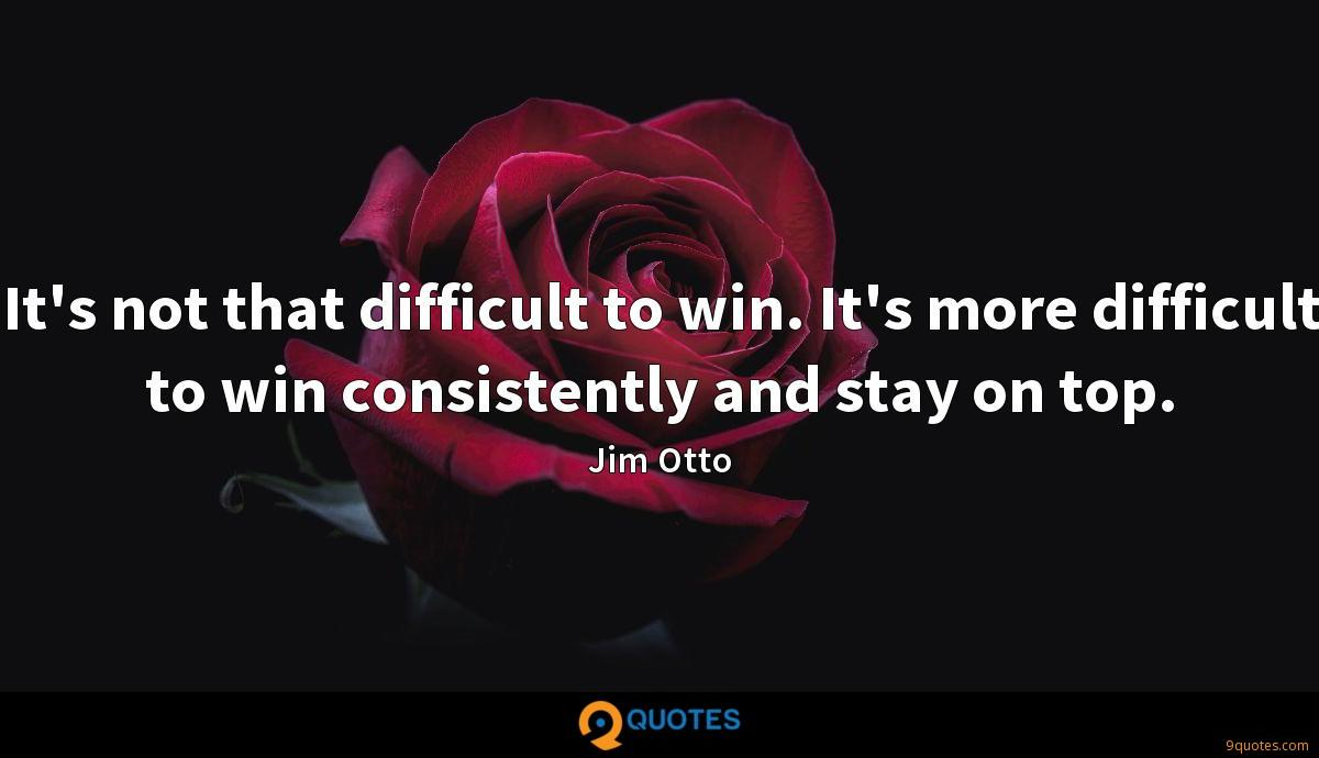 It's not that difficult to win. It's more difficult to win consistently and stay on top.
