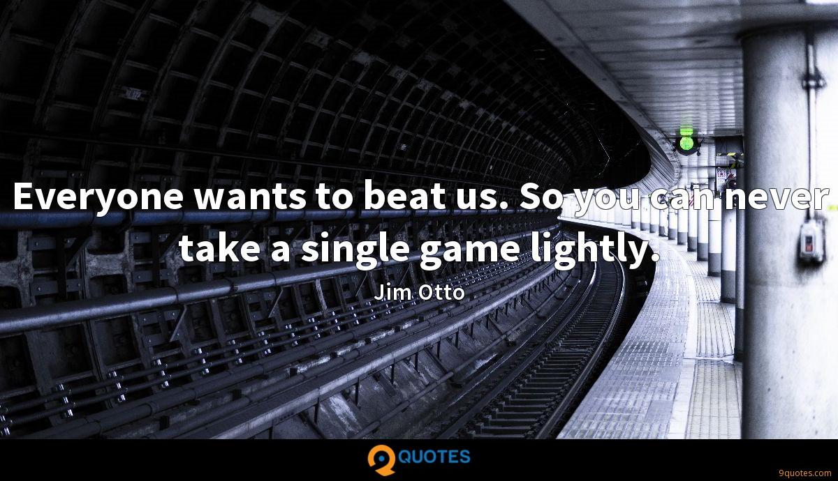 Everyone wants to beat us. So you can never take a single game lightly.