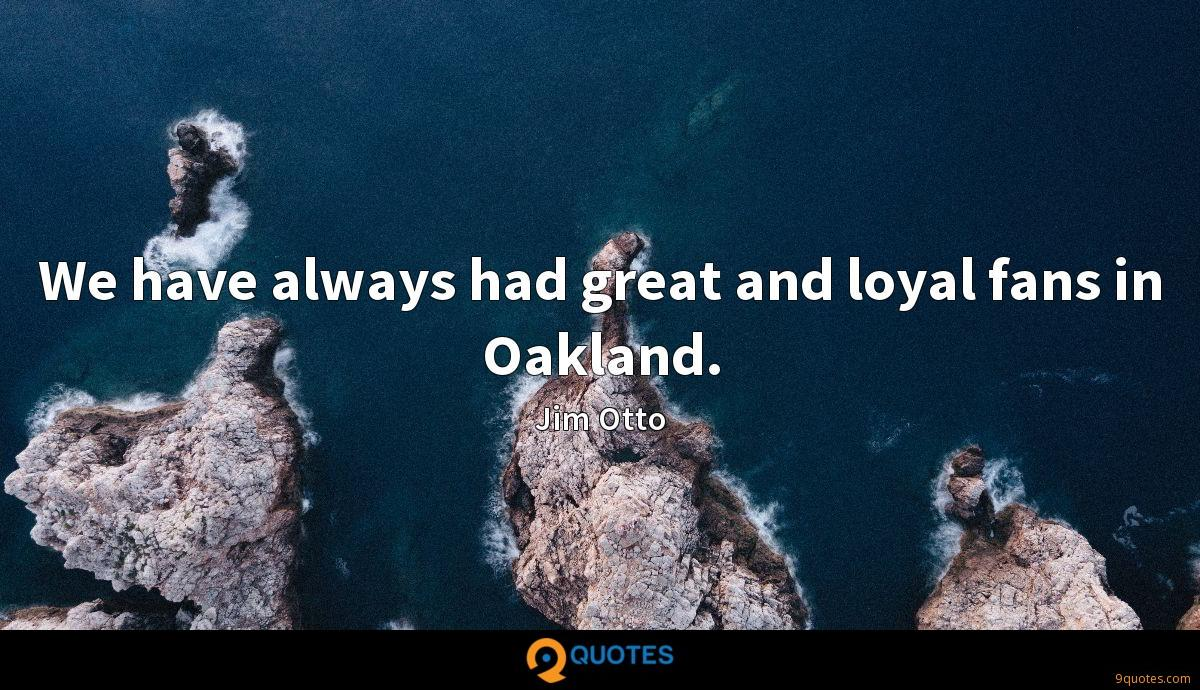 We have always had great and loyal fans in Oakland.