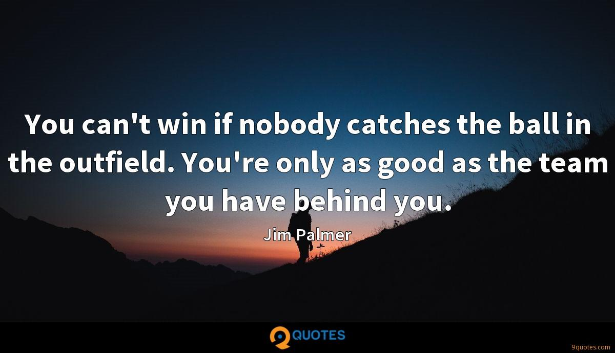 You can't win if nobody catches the ball in the outfield. You're only as good as the team you have behind you.