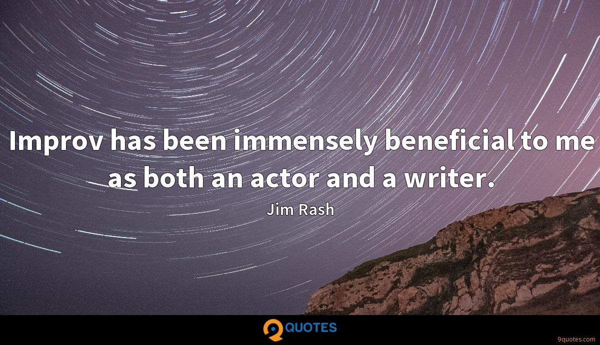 Improv has been immensely beneficial to me as both an actor and a writer.