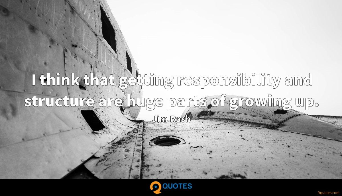 I think that getting responsibility and structure are huge parts of growing up.