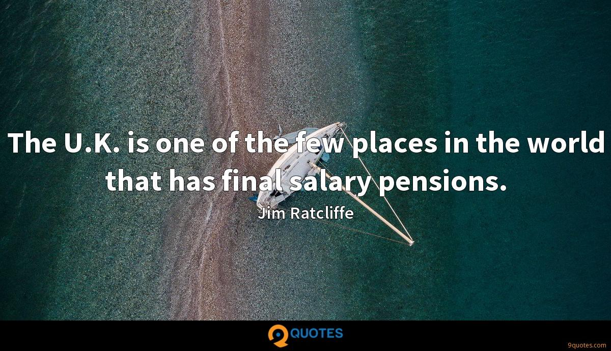 The U.K. is one of the few places in the world that has final salary pensions.