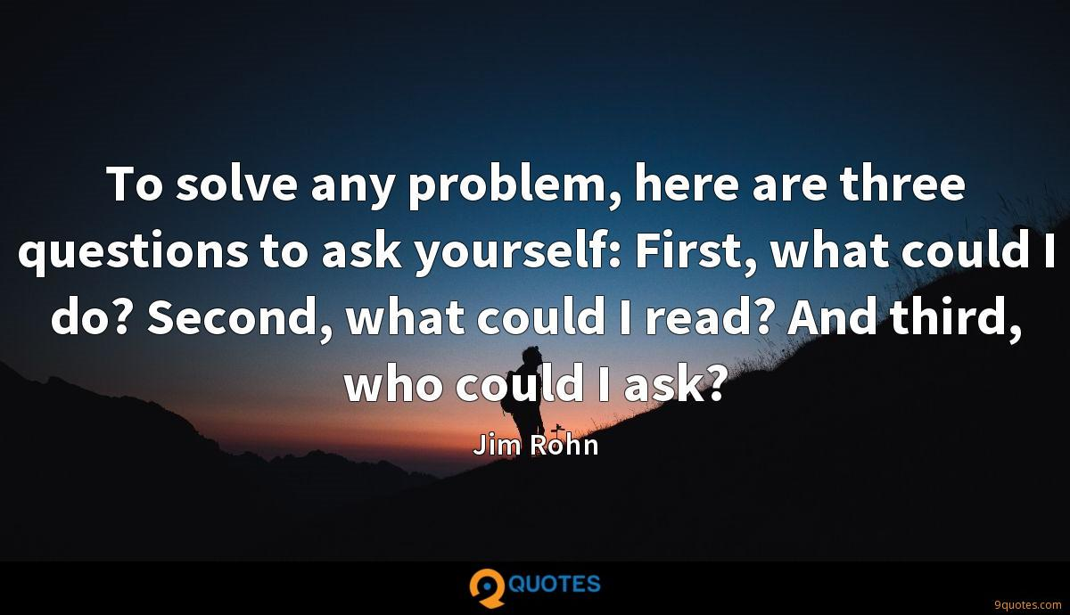 To solve any problem, here are three questions to ask yourself: First, what could I do? Second, what could I read? And third, who could I ask?