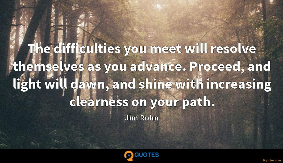 The difficulties you meet will resolve themselves as you advance. Proceed, and light will dawn, and shine with increasing clearness on your path.