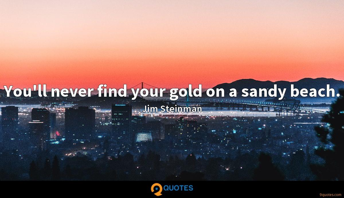 You'll never find your gold on a sandy beach.