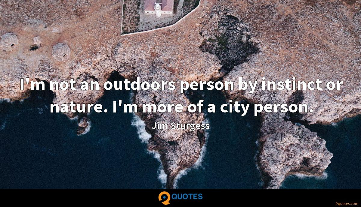 I'm not an outdoors person by instinct or nature. I'm more of a city person.