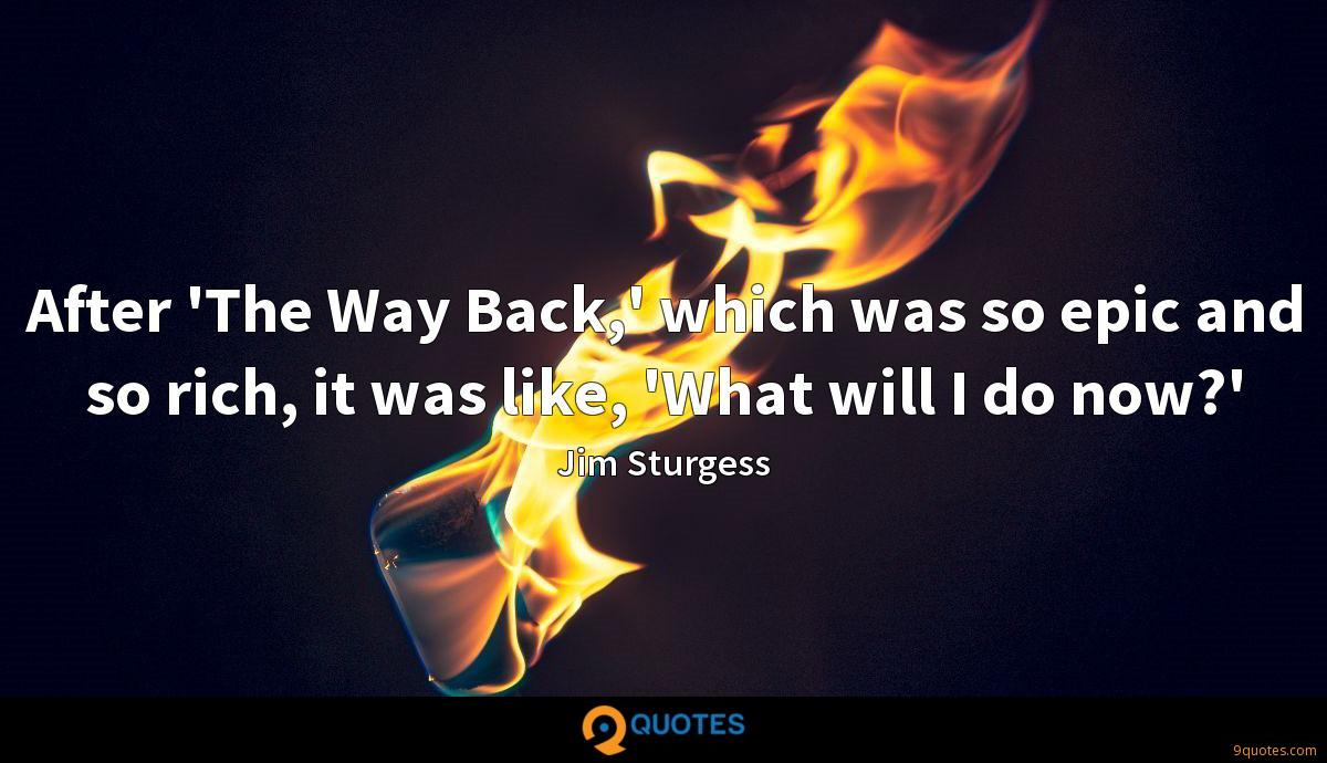 After 'The Way Back,' which was so epic and so rich, it was like, 'What will I do now?'