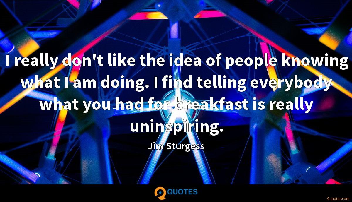 I really don't like the idea of people knowing what I am doing. I find telling everybody what you had for breakfast is really uninspiring.