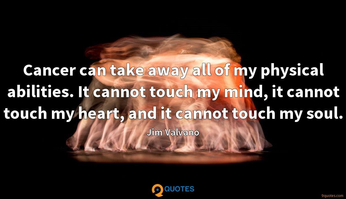 Cancer can take away all of my physical abilities. It cannot touch my mind, it cannot touch my heart, and it cannot touch my soul.