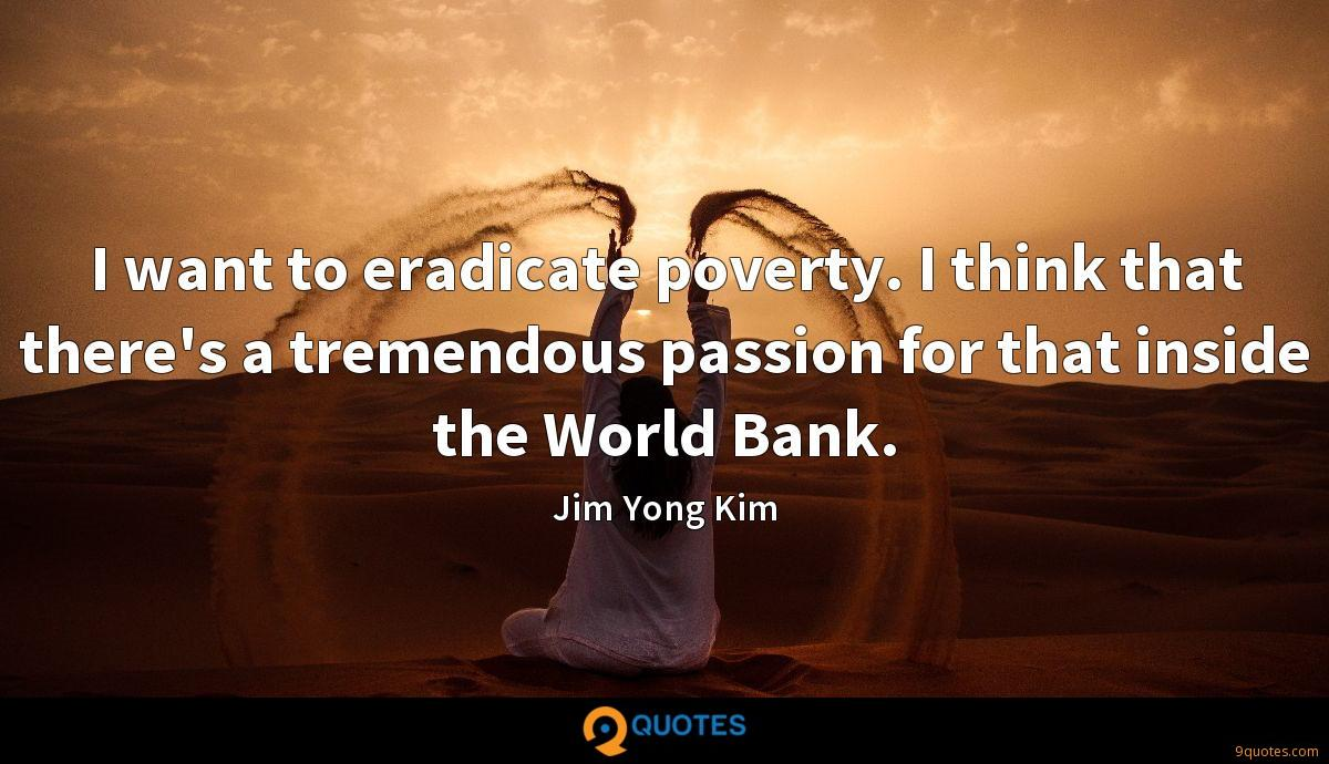 I want to eradicate poverty. I think that there's a tremendous passion for that inside the World Bank.