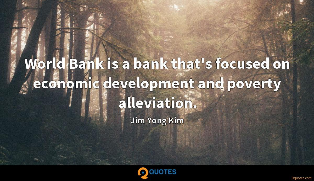 World Bank is a bank that's focused on economic development and poverty alleviation.