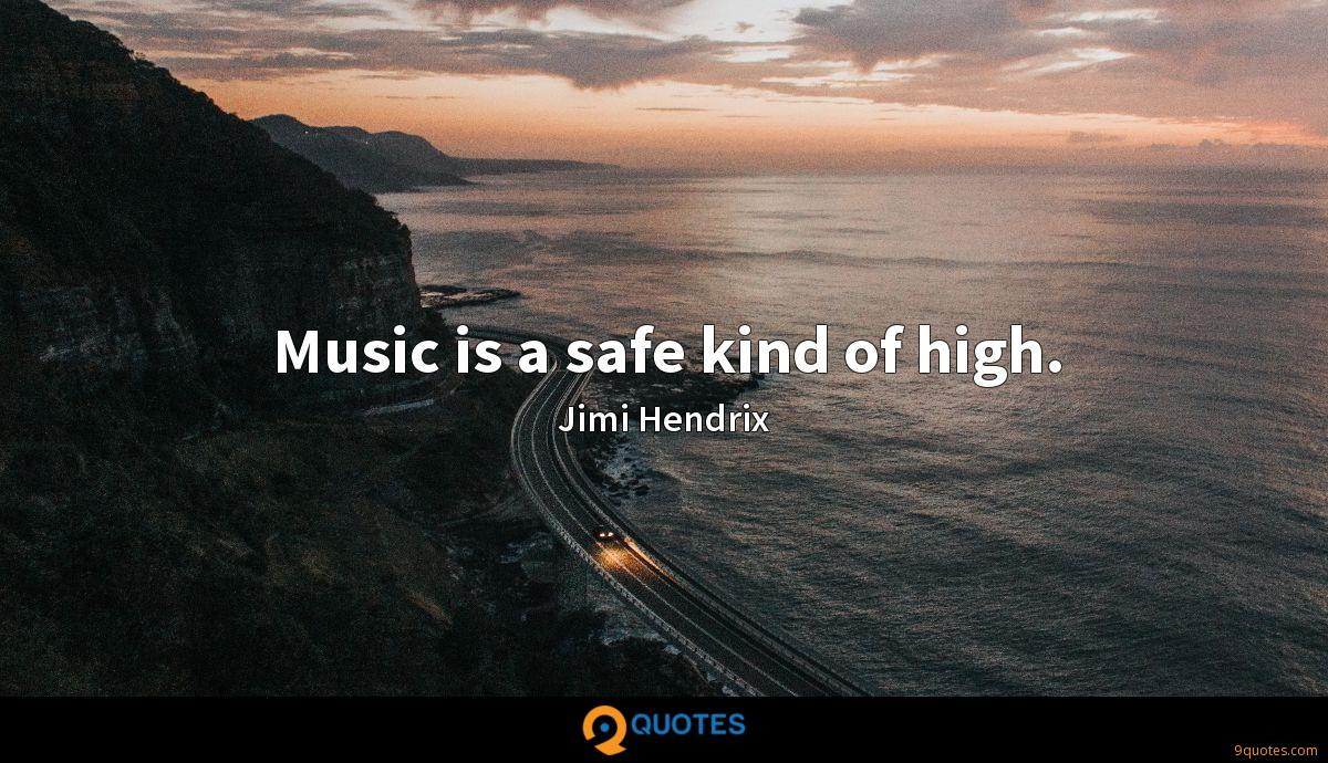 Music is a safe kind of high.