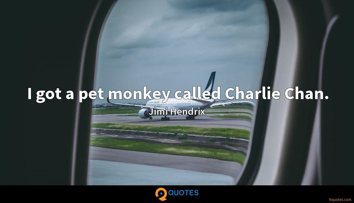 I got a pet monkey called Charlie Chan.