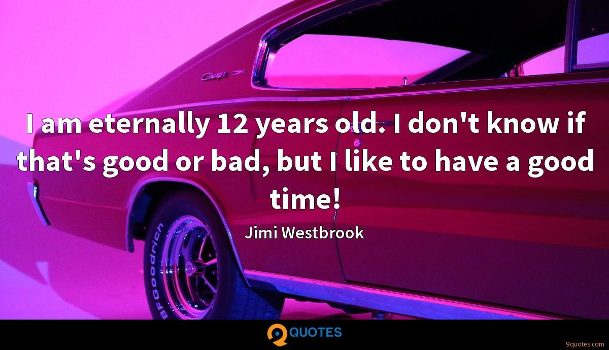 I am eternally 12 years old. I don't know if that's good or bad, but I like to have a good time!