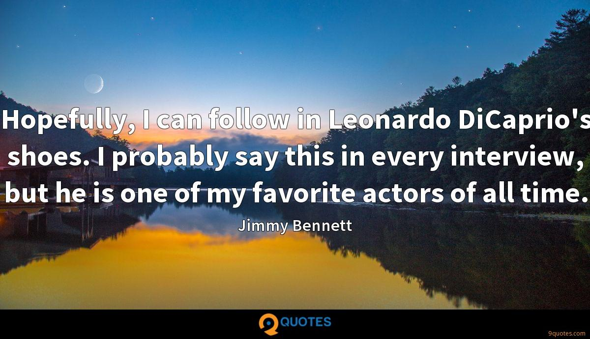 Hopefully, I can follow in Leonardo DiCaprio's shoes. I probably say this in every interview, but he is one of my favorite actors of all time.