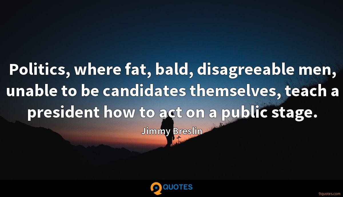 Politics, where fat, bald, disagreeable men, unable to be candidates themselves, teach a president how to act on a public stage.