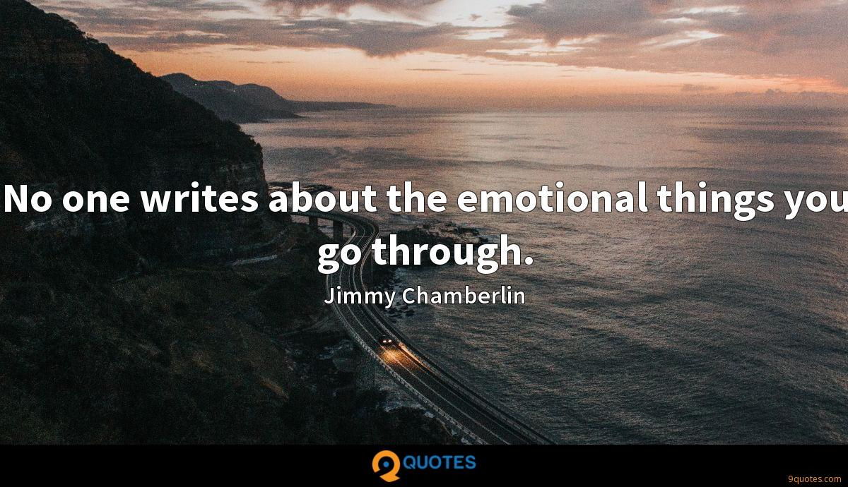 No one writes about the emotional things you go through.