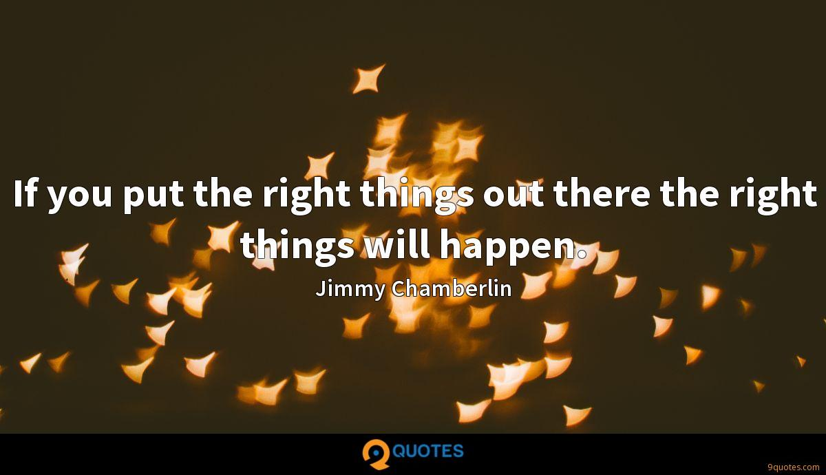 If you put the right things out there the right things will happen.