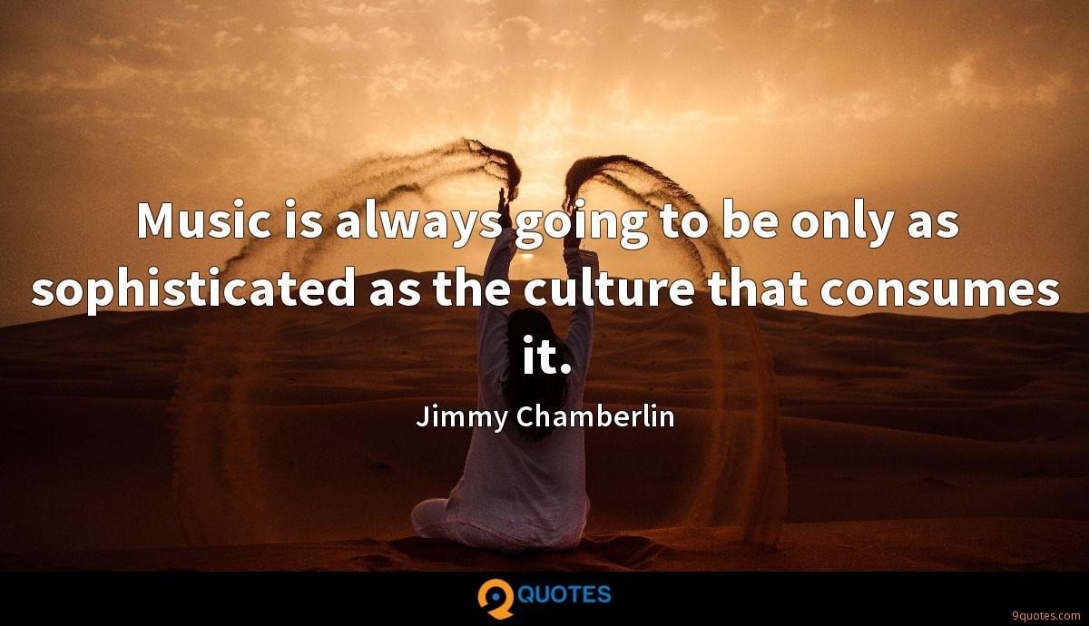 Music is always going to be only as sophisticated as the culture that consumes it.