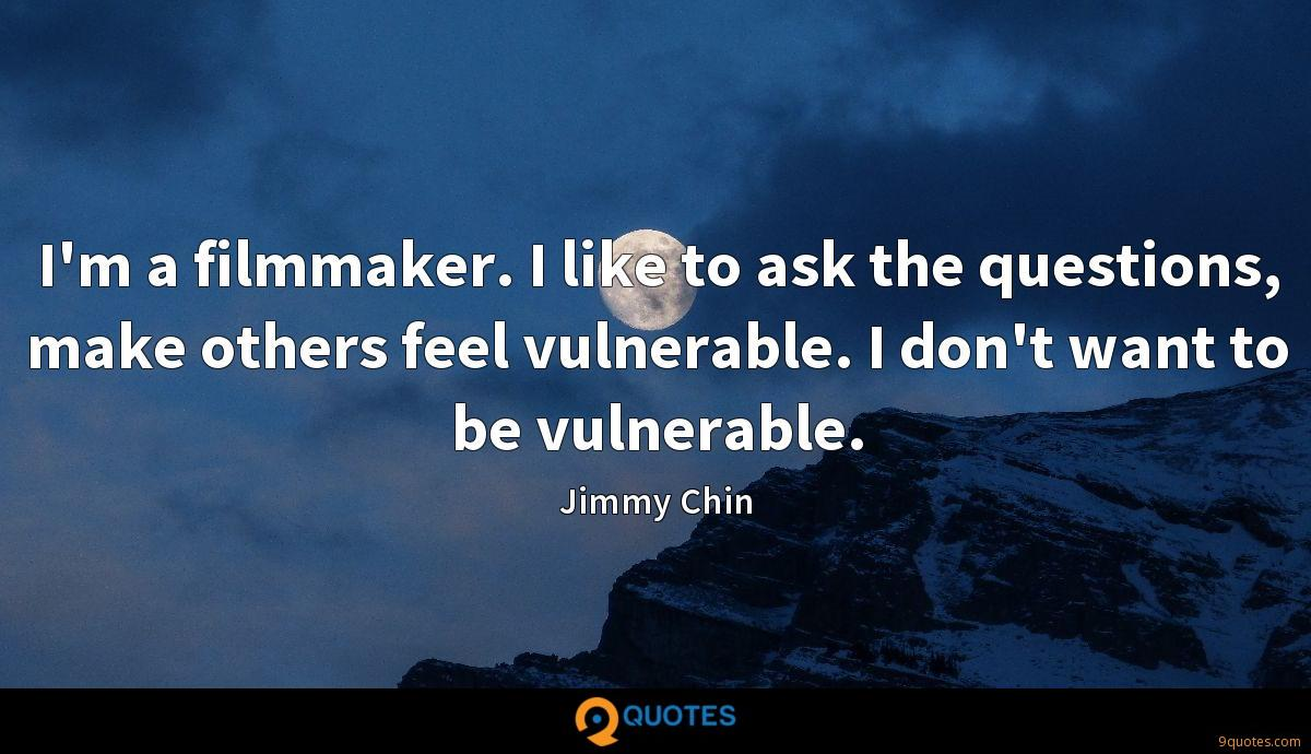 I'm a filmmaker. I like to ask the questions, make others feel vulnerable. I don't want to be vulnerable.