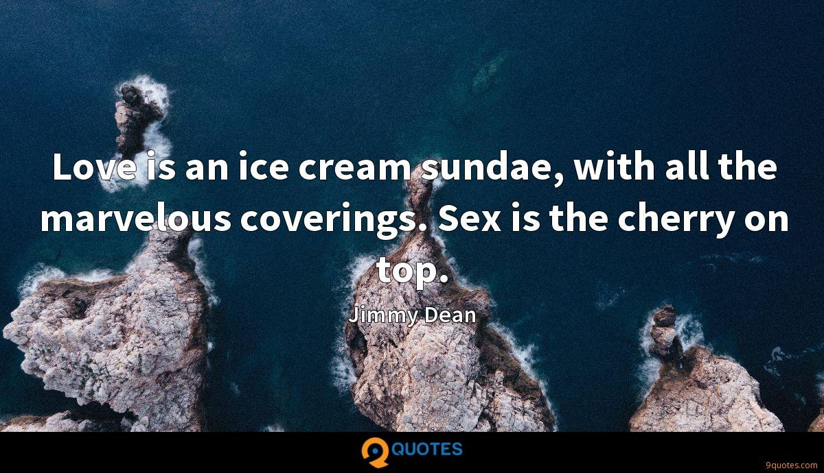 Love is an ice cream sundae, with all the marvelous coverings. Sex is the cherry on top.