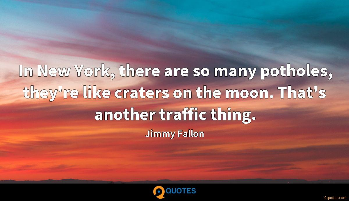 In New York, there are so many potholes, they're like craters on the moon. That's another traffic thing.