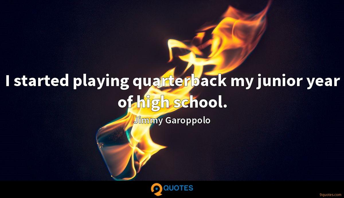 I started playing quarterback my junior year of high school.