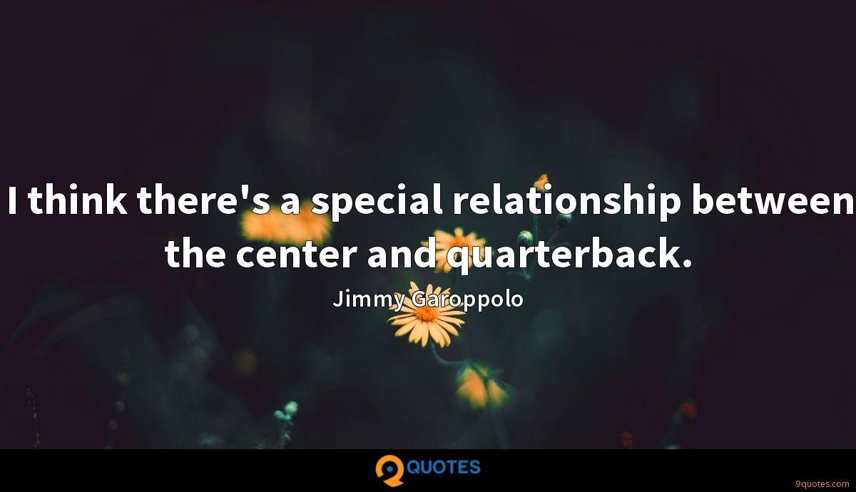 I think there's a special relationship between the center and quarterback.