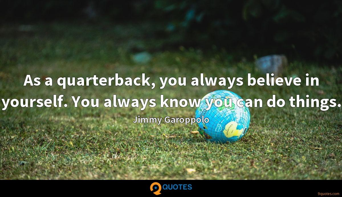 As a quarterback, you always believe in yourself. You always know you can do things.