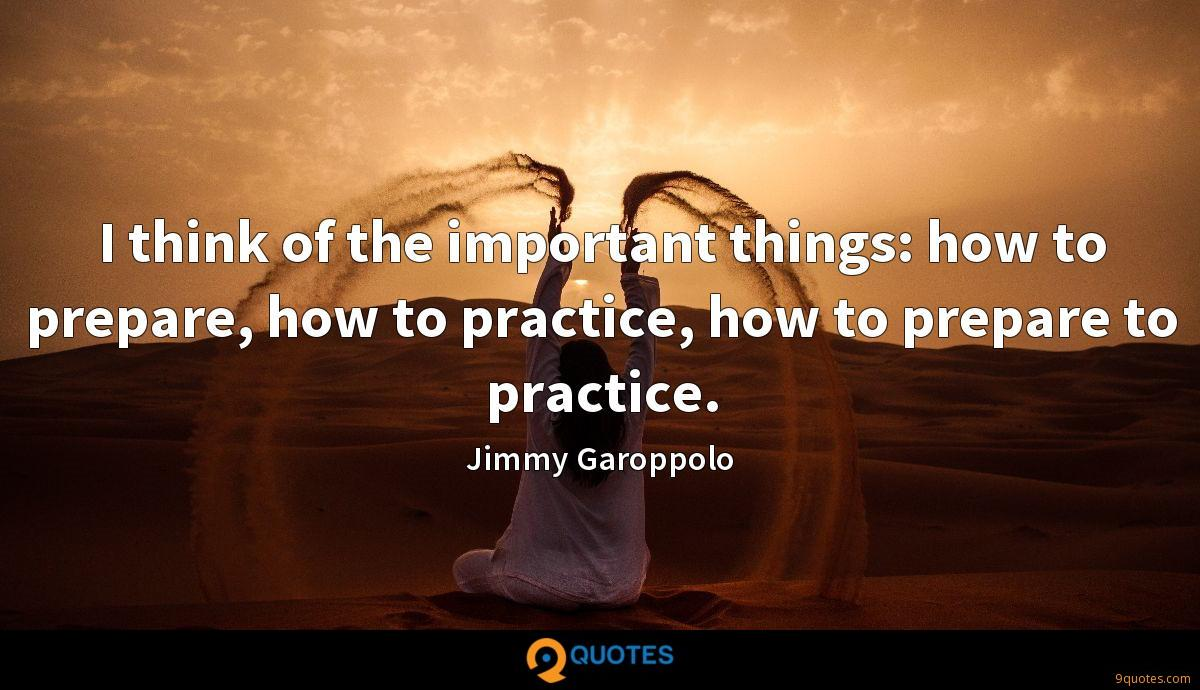 I think of the important things: how to prepare, how to practice, how to prepare to practice.