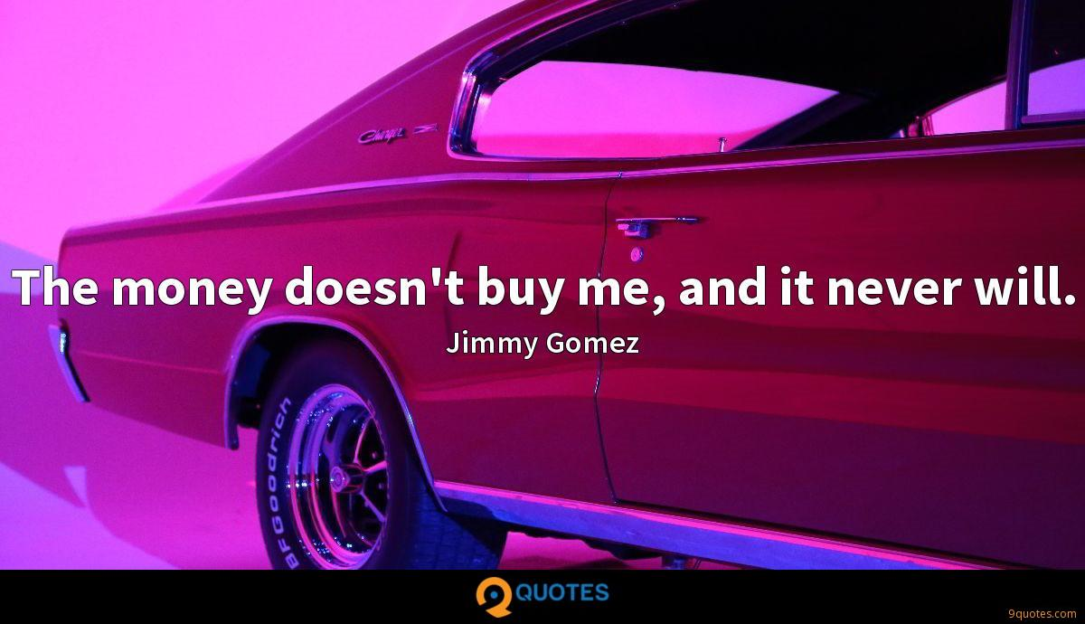The money doesn't buy me, and it never will.