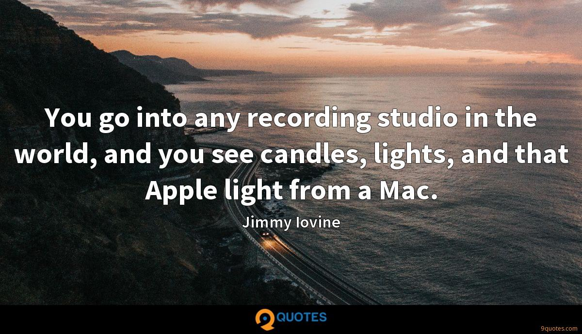 You go into any recording studio in the world, and you see candles, lights, and that Apple light from a Mac.
