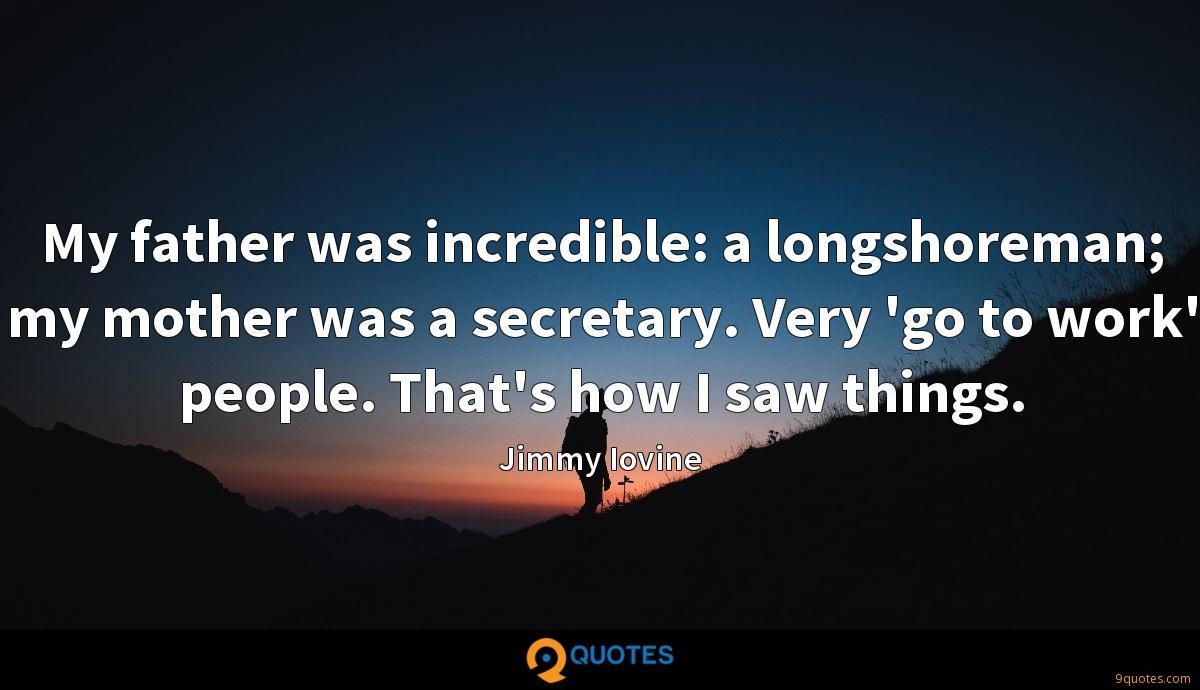 My father was incredible: a longshoreman; my mother was a secretary. Very 'go to work' people. That's how I saw things.