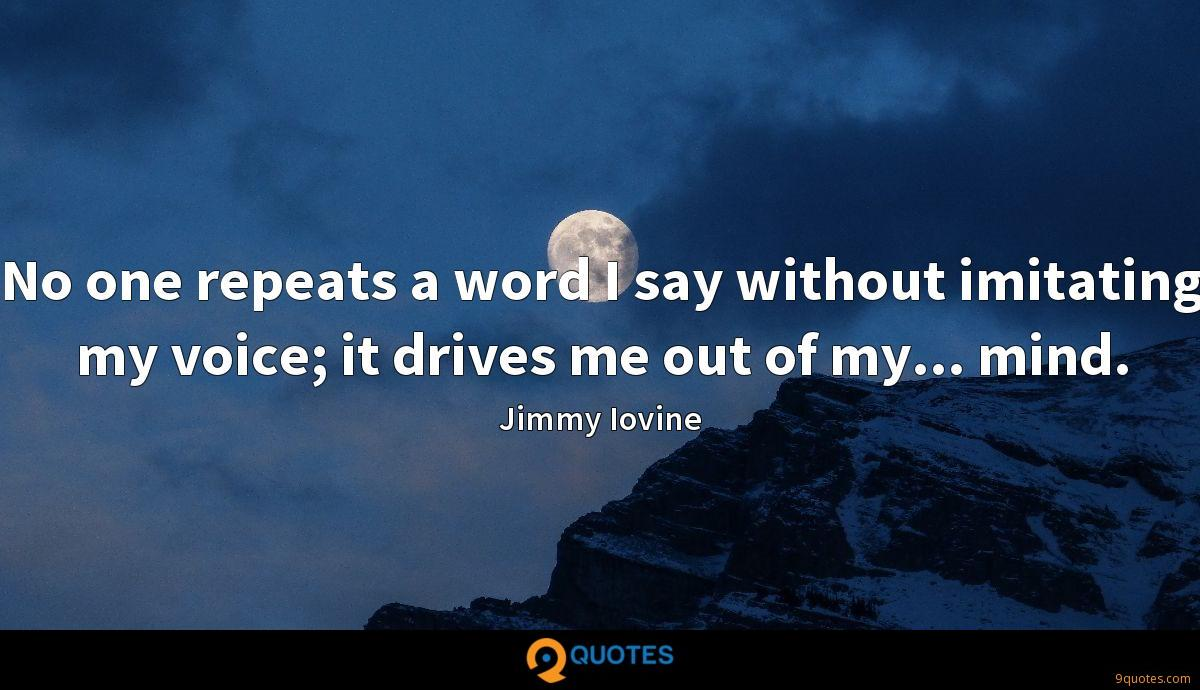 No one repeats a word I say without imitating my voice; it drives me out of my... mind.