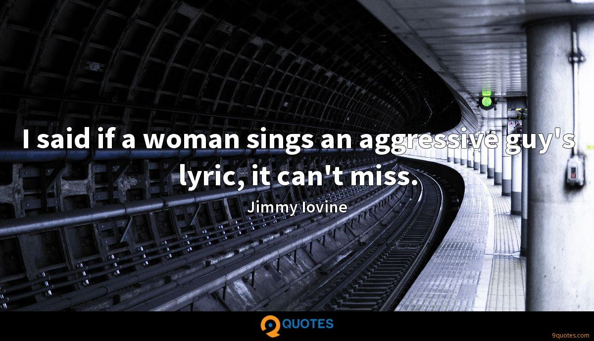 I said if a woman sings an aggressive guy's lyric, it can't miss.