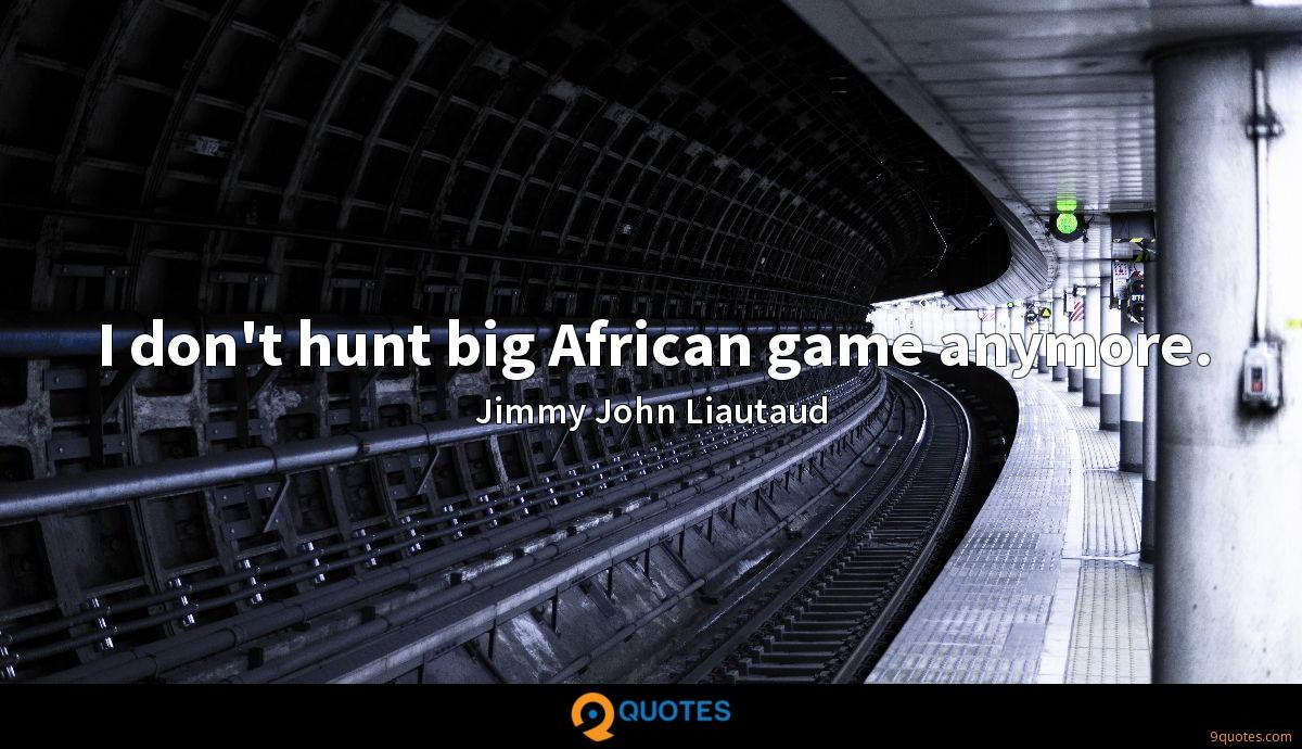 I don't hunt big African game anymore.