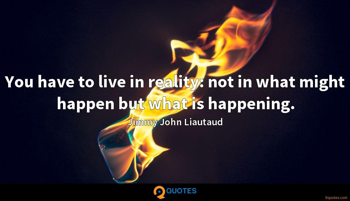 You have to live in reality: not in what might happen but what is happening.