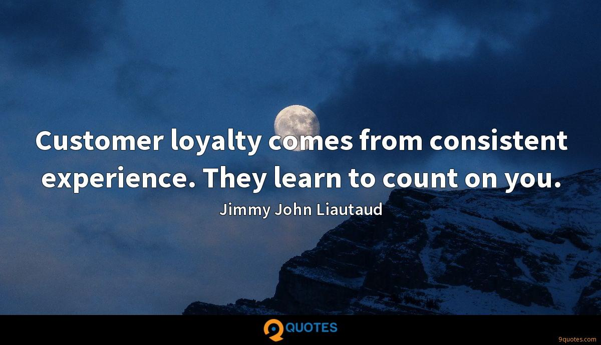 Customer loyalty comes from consistent experience. They learn to count on you.