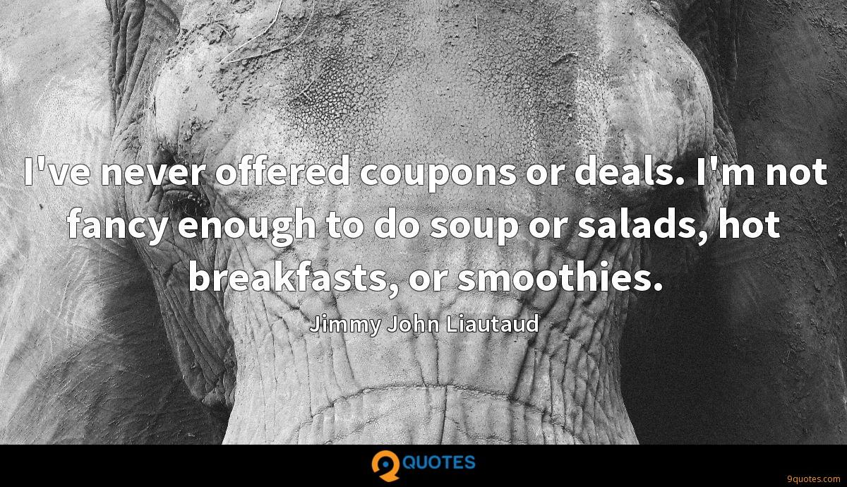 I've never offered coupons or deals. I'm not fancy enough to do soup or salads, hot breakfasts, or smoothies.