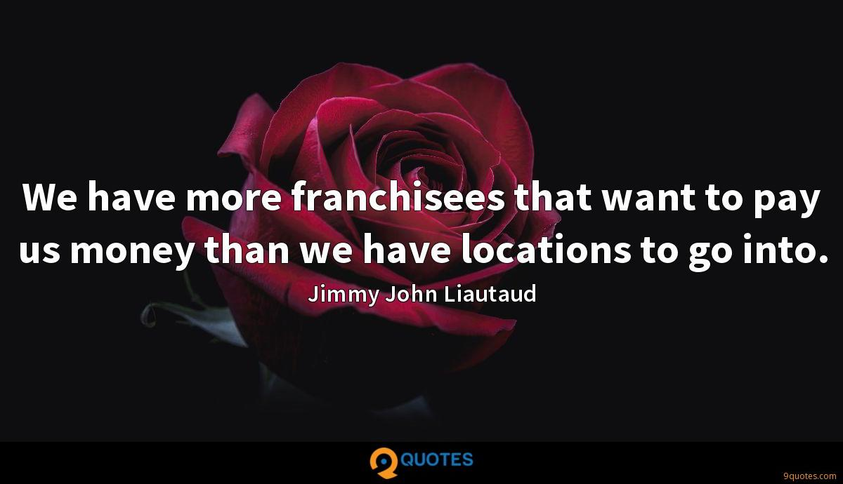 We have more franchisees that want to pay us money than we have locations to go into.