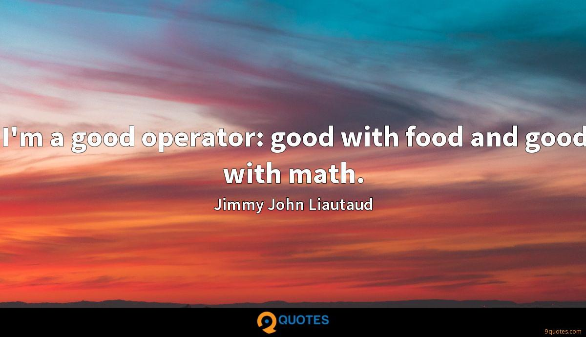 I'm a good operator: good with food and good with math.