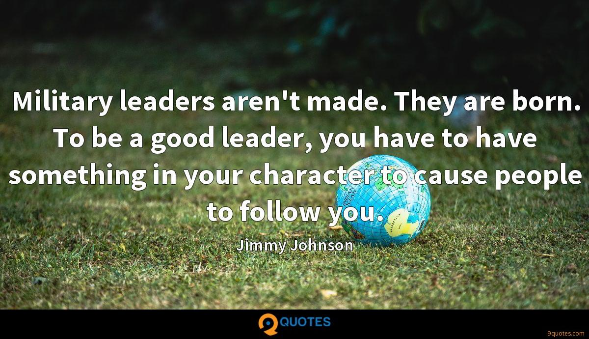 Military leaders aren't made. They are born. To be a good leader, you have to have something in your character to cause people to follow you.