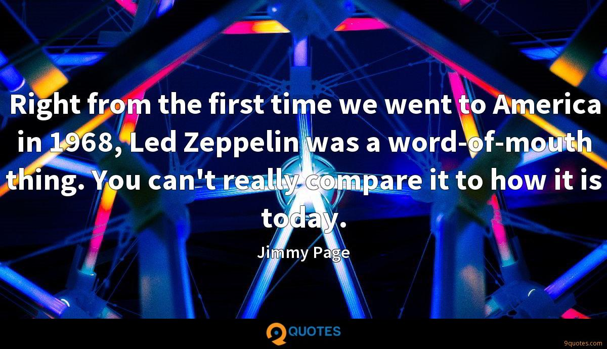 Right from the first time we went to America in 1968, Led Zeppelin was a word-of-mouth thing. You can't really compare it to how it is today.