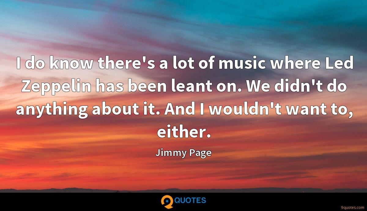 I do know there's a lot of music where Led Zeppelin has been leant on. We didn't do anything about it. And I wouldn't want to, either.