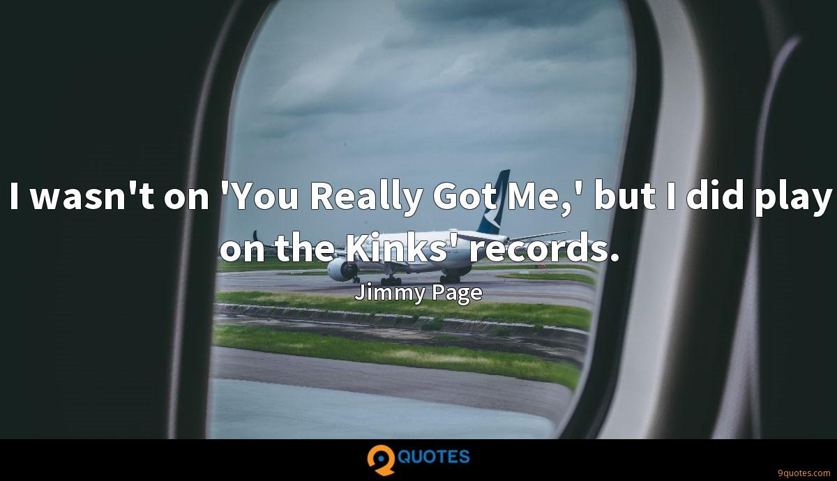 I wasn't on 'You Really Got Me,' but I did play on the Kinks' records.