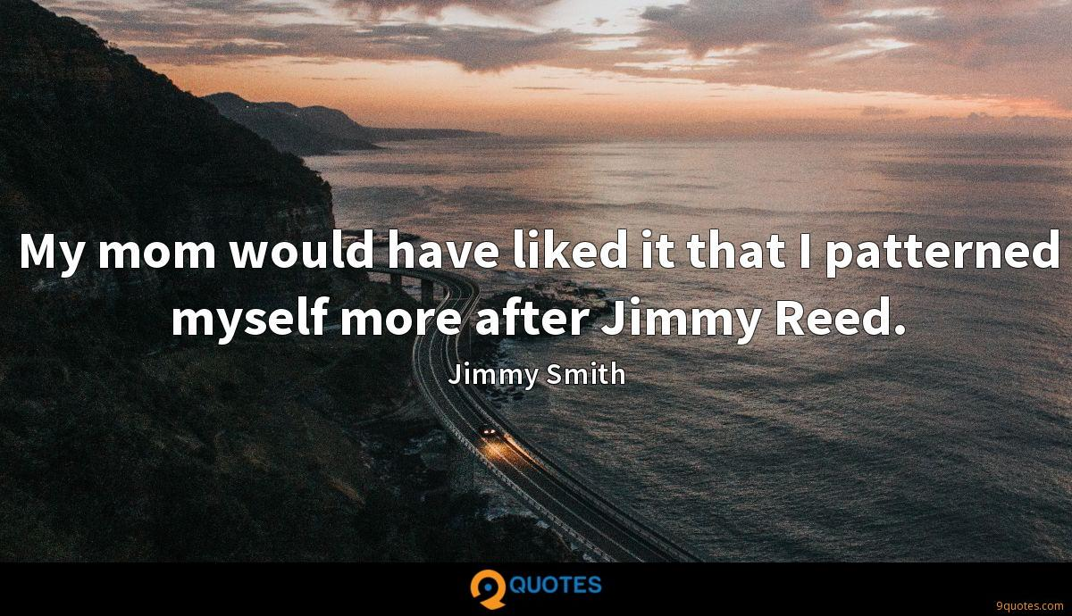 My mom would have liked it that I patterned myself more after Jimmy Reed.